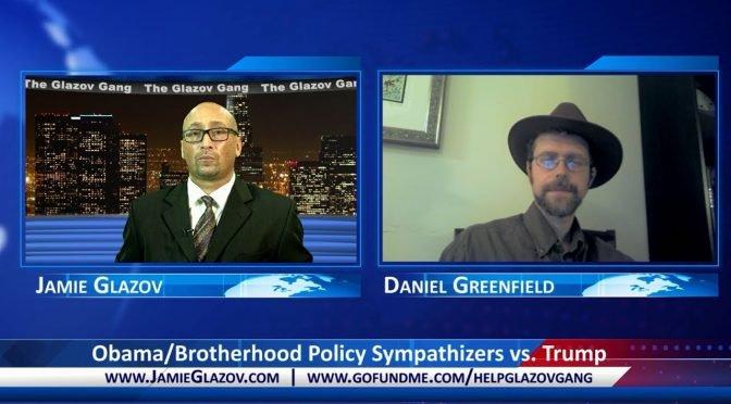 Obama/Brotherhood Policy Sympathizers vs. Trump — Glazov Gang
