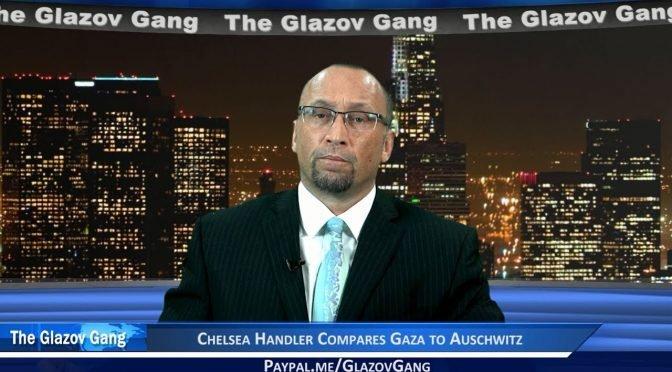 Glazov Moment: Chelsea Handler Compares Gaza to Auschwitz