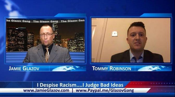 "Glazov Gang: Tommy Robinson – ""I Despise Racism….I Judge Bad Ideas"""