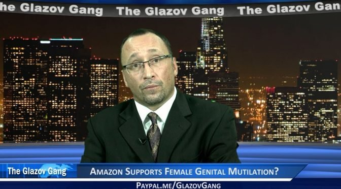Glazov Moment: Amazon Supports Female Genital Mutilation?