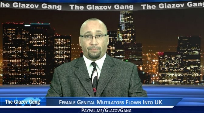 Glazov Moment: Female Genital Mutilators Flown Into UK