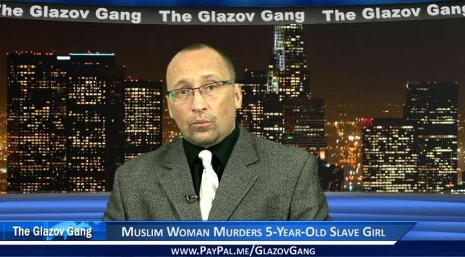 Glazov Moment: Muslim Woman Murders 5-Year-Old Slave Girl