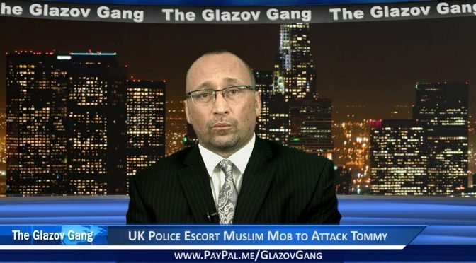 Glazov Moment: UK Police Escort Muslim Mob to Attack Tommy